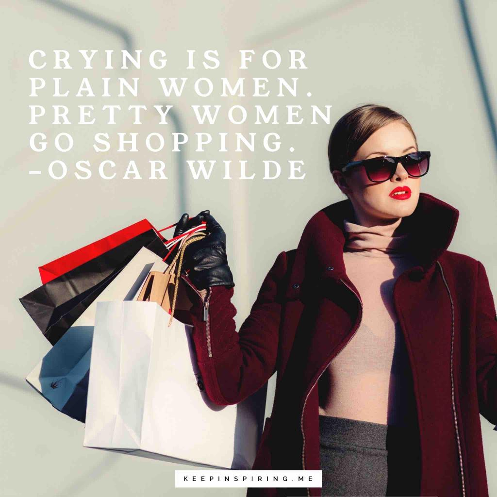 "Oscar Wilde quote ""Crying is for plain women. Pretty women go shopping"""