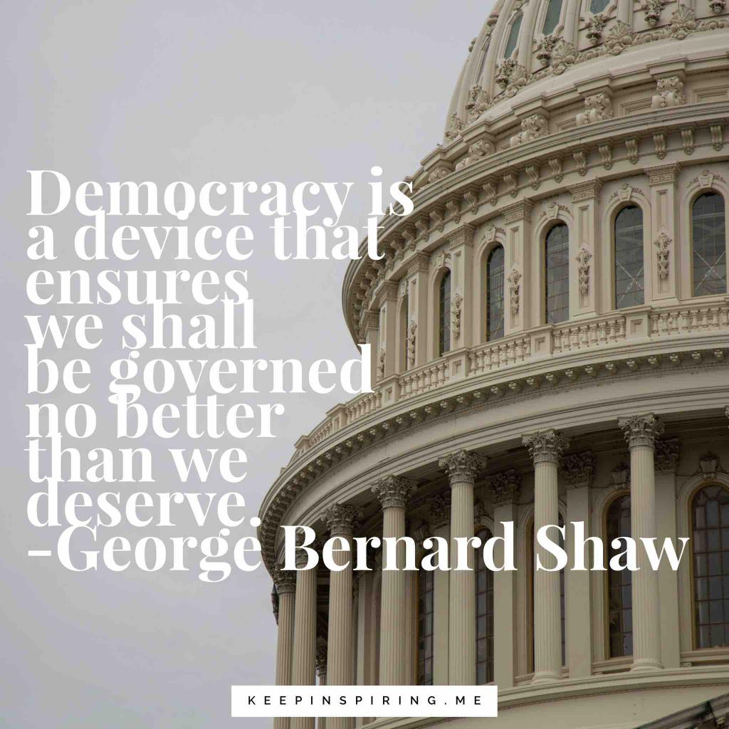 "George Bernard Shaw quote""Democracy is a device that ensures we shall be governed no better than we deserve"""