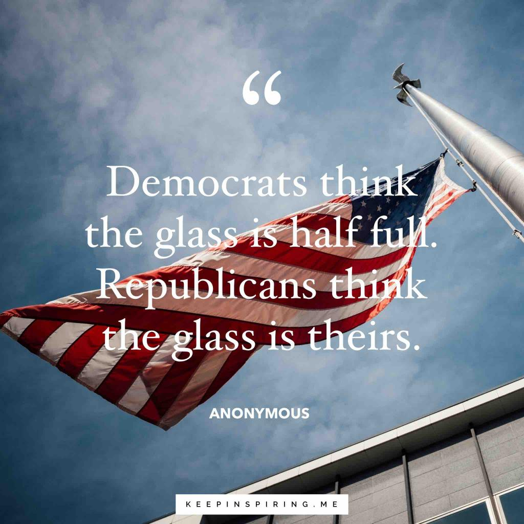 "Anonymous political quote ""Democrats think the glass is half full. Republicans think the glass is theirs"""
