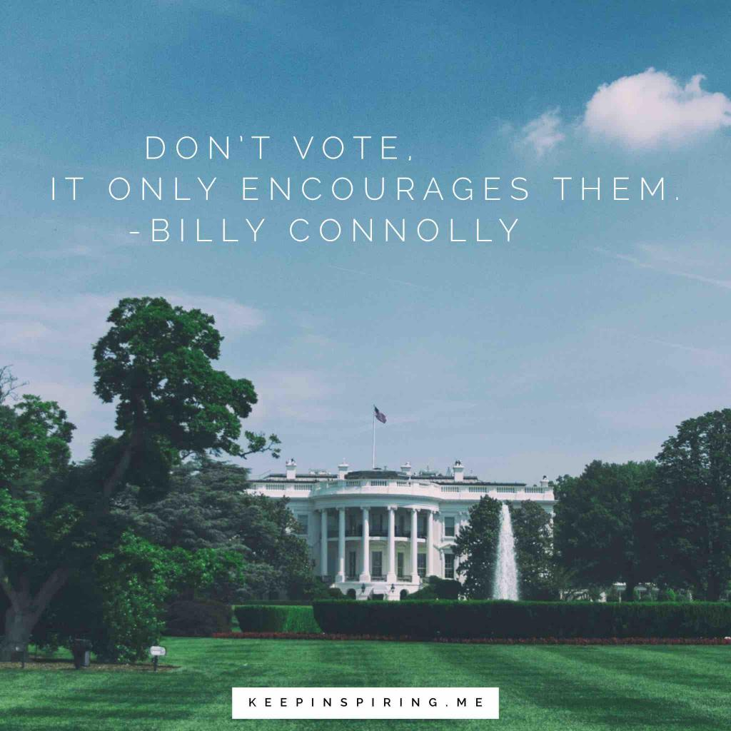 "Billy Connolly funny politics quote ""Don't vote, it only encourages them"""