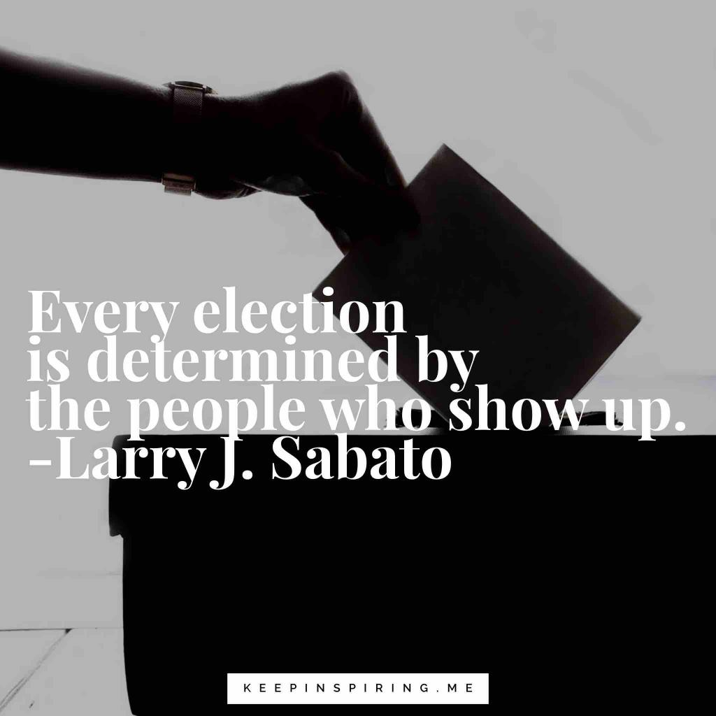 "Larry Sabato quote ""Every election is determined by the people who show up"""