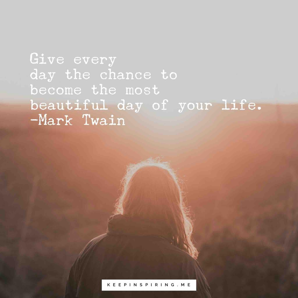 """Give every day the chance to become the most beautiful day of your life"""