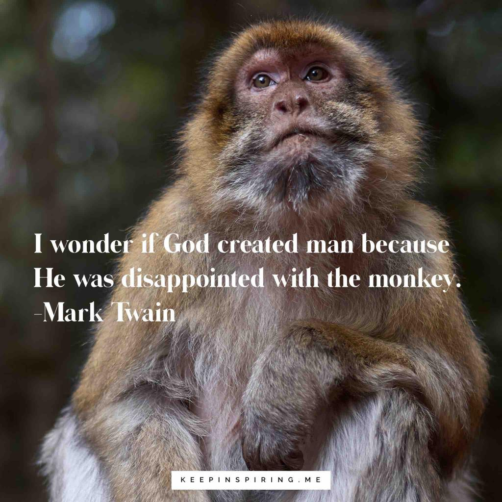"Mark Twain musing ""I wonder if God created man because He was disappointed with the monkey"""