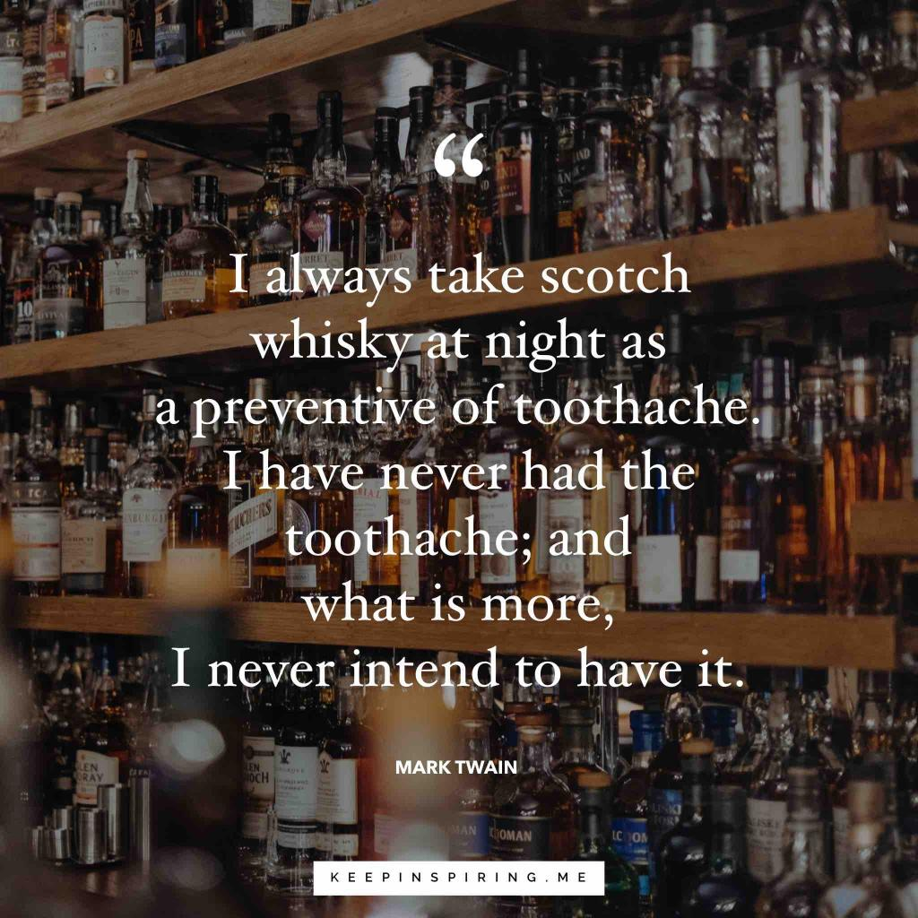"""I always take Scotch whiskey at night as a preventive of toothache. I have never had the toothache; and what is more, I never intend to have it"""