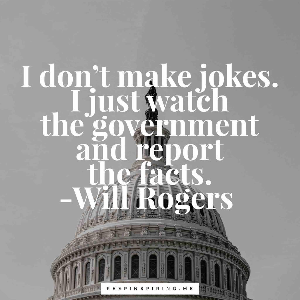 "Will Rogers political quote ""I don't make jokes. I just watch the government and report the facts"""
