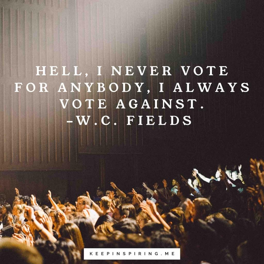 "W.C. Fields quote ""Hell, I never vote for anybody, I always vote against"""