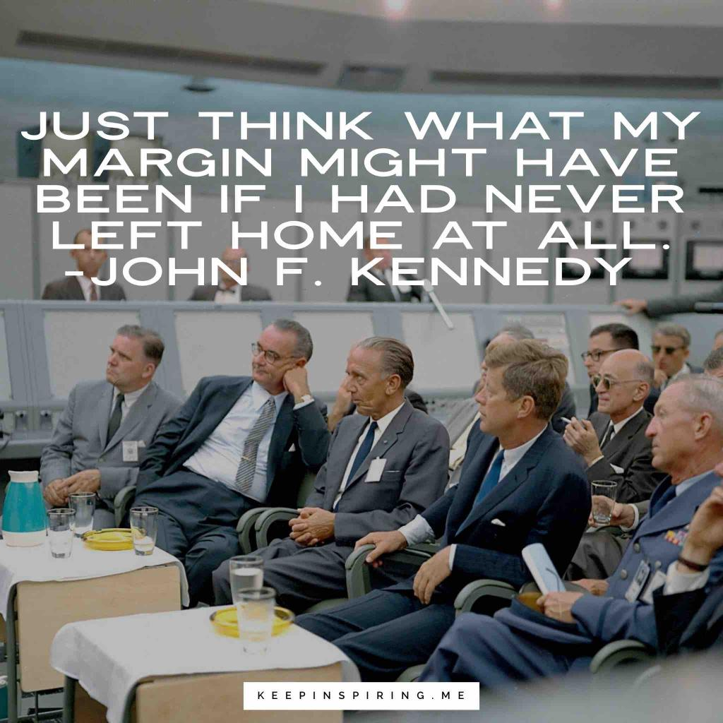 "JFK politics quote ""Just think what my margin might have been if I had never left home at all"""