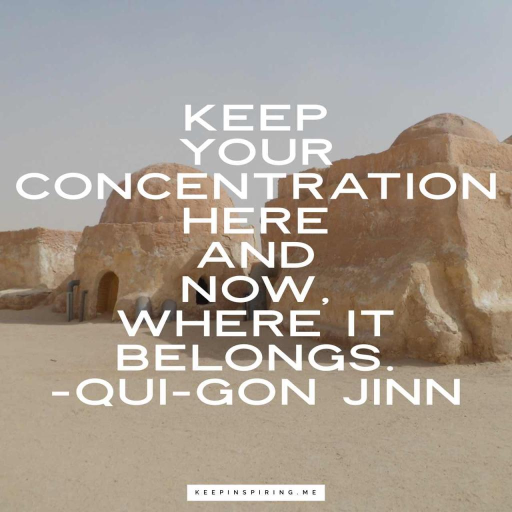 "Star Wars quote ""Keep your concentration here and now, where it belongs"""