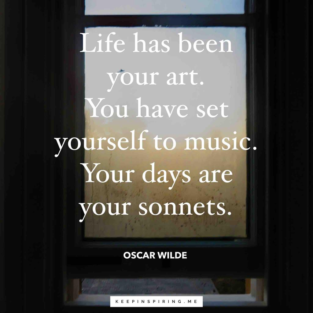 """Life has been your art. You have set yourself to music. Your days are your sonnets"""