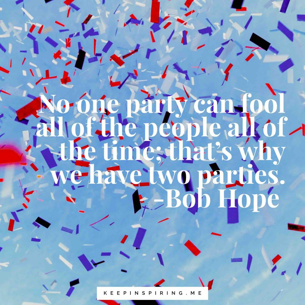 "Bob Hope quote ""No one party can fool all of the people all of the time; that's why we have two parties"""