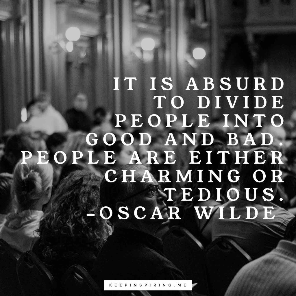 """It is absurd to divide people into good and bad. People are either charming or tedious"""