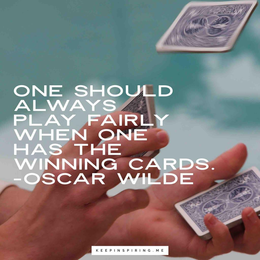 """One should always play fairly when one has the winning cards"""