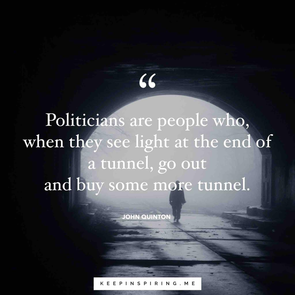 "John Quinton quote ""Politicians are people who, when they see light at the end of the tunnel, go out and buy some more tunnel"""