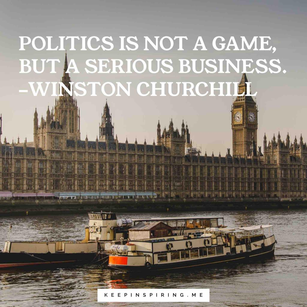 "Winston Churchill politics quote ""Politics is not a game, but a serious business"""