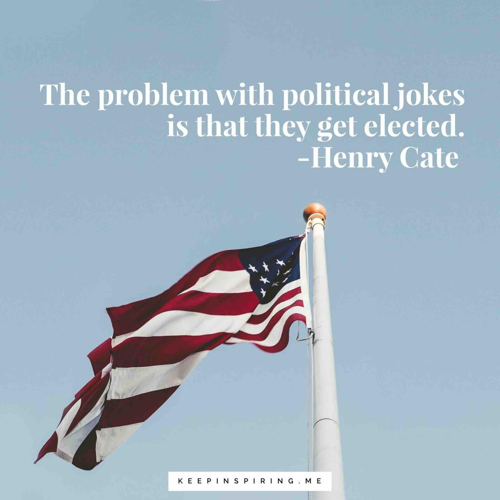 "Henry Cale politics quote ""The problem with political jokes is that they get elected"""