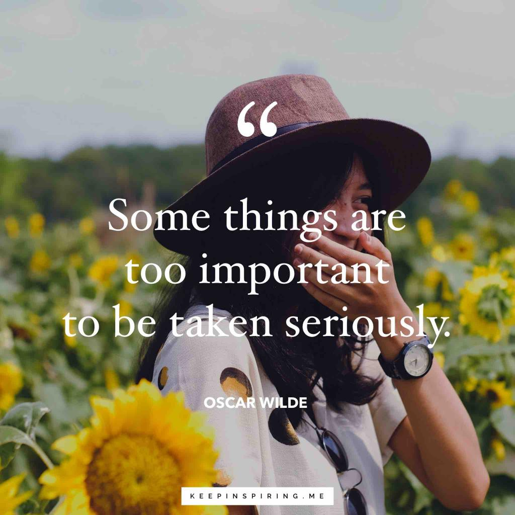 "Oscar Wilde quote ""Some things are too important to be taken seriously"""