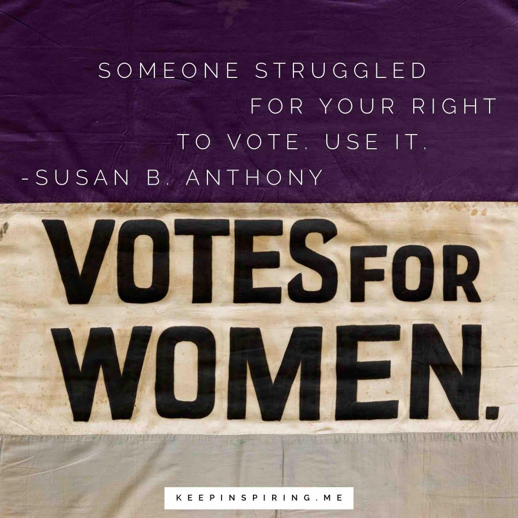 "Susan B Anthonny quote ""Someone struggled for your right to vote. Use it"""