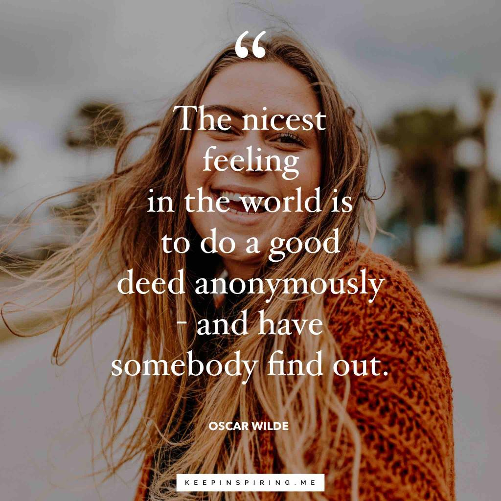 "Oscar Wilde altruism quote ""The nicest feeling in the world is to do a good deed anonymously-and have somebody find out"""