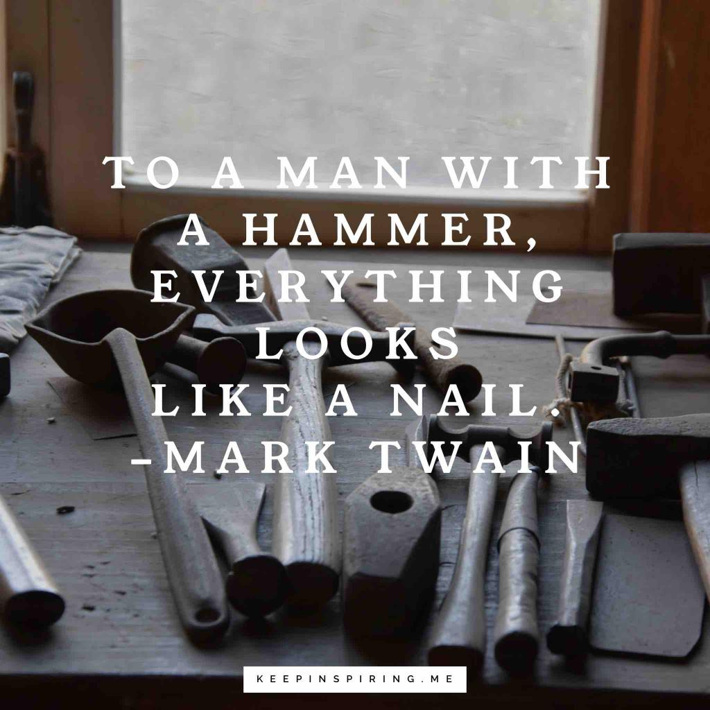 """To a man with a hammer, everything looks like a nail"""