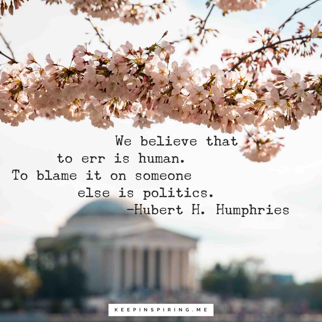 "Hubert Humphries politics quote ""We believe that to err is human. To blame it on someone else is politics"""