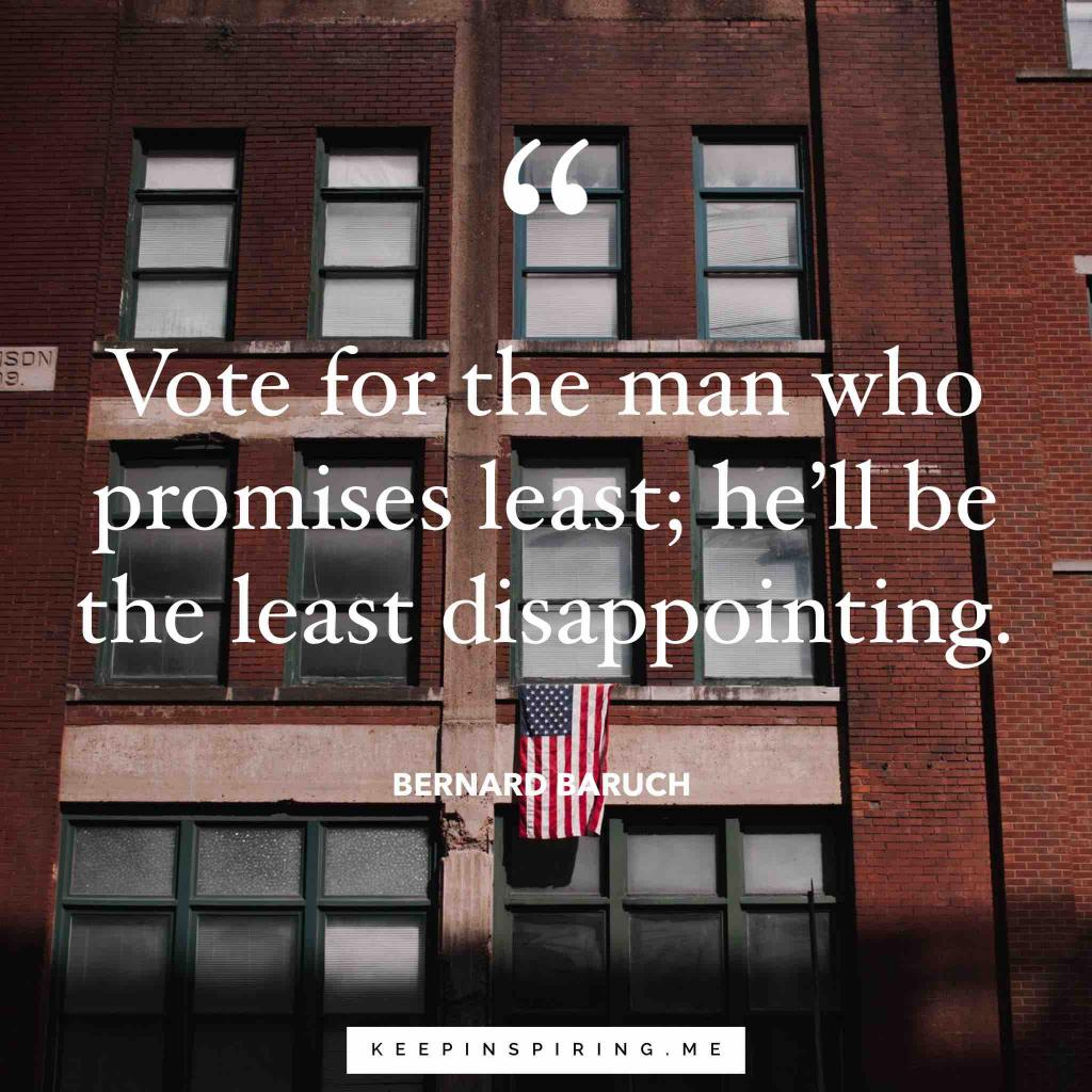 "Bernard Baruch quote ""Vote for the man who promises least; he'll be the least disappointing"""