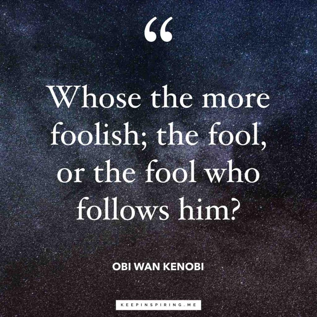 "Obi Wan Kenobi quote ""Who's the more foolish; the fool, or the fool who follows him?"""