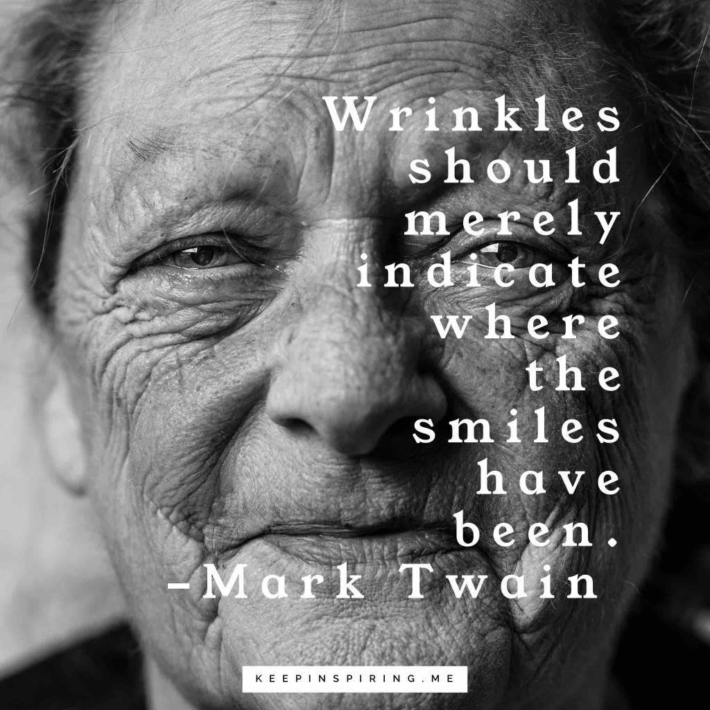 """Wrinkles should merely indicate where the smiles have been"""