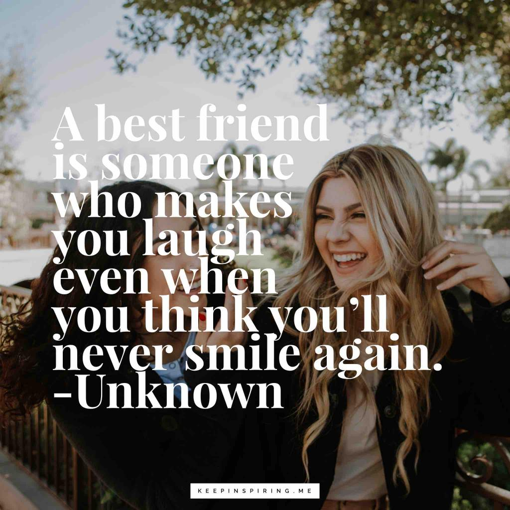 """A best friend is someone who makes you laugh even when you think you'll never smile again"""