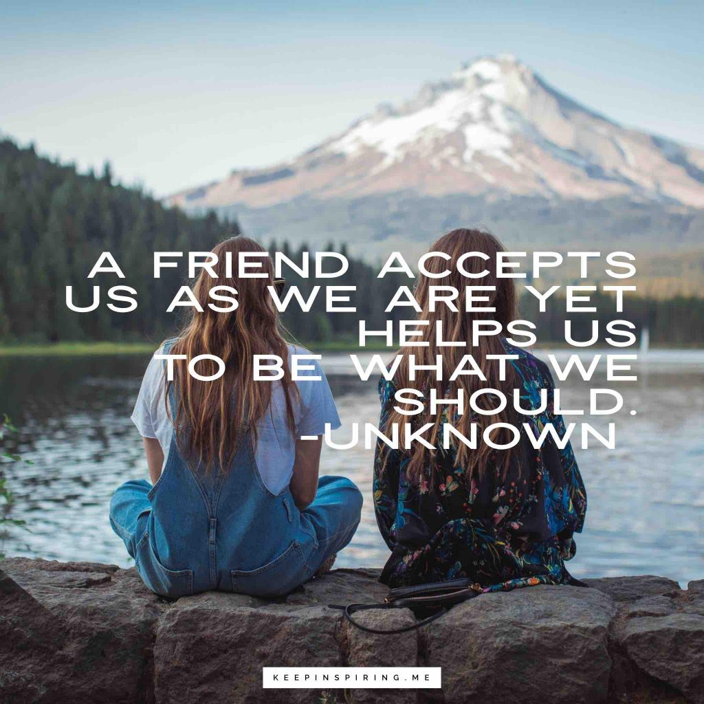 "Anonymous quote ""A friend accepts us as we are yet helps us to be what we should"""