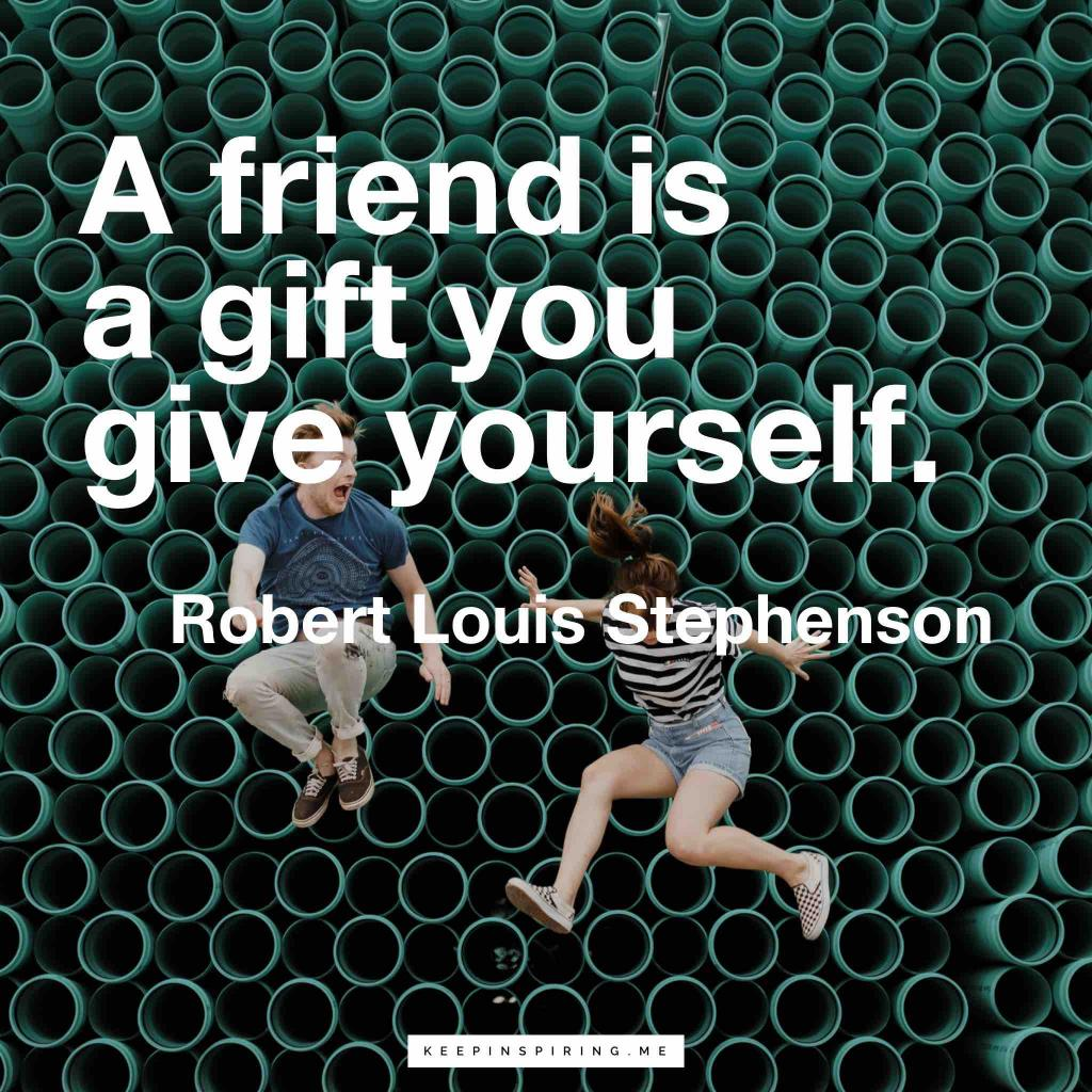 "Robert Louis Stephenson quote ""A friend is a gift you give yourself"""