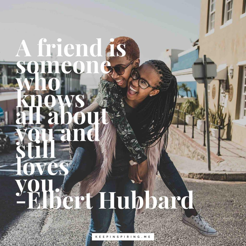 "Elbert Hubbard quote ""A friend is someone who knows all about you and still loves you"""