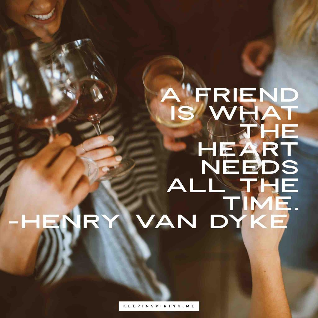 "Henry Van Dyke quote ""A friend is what the heart needs all the time"""