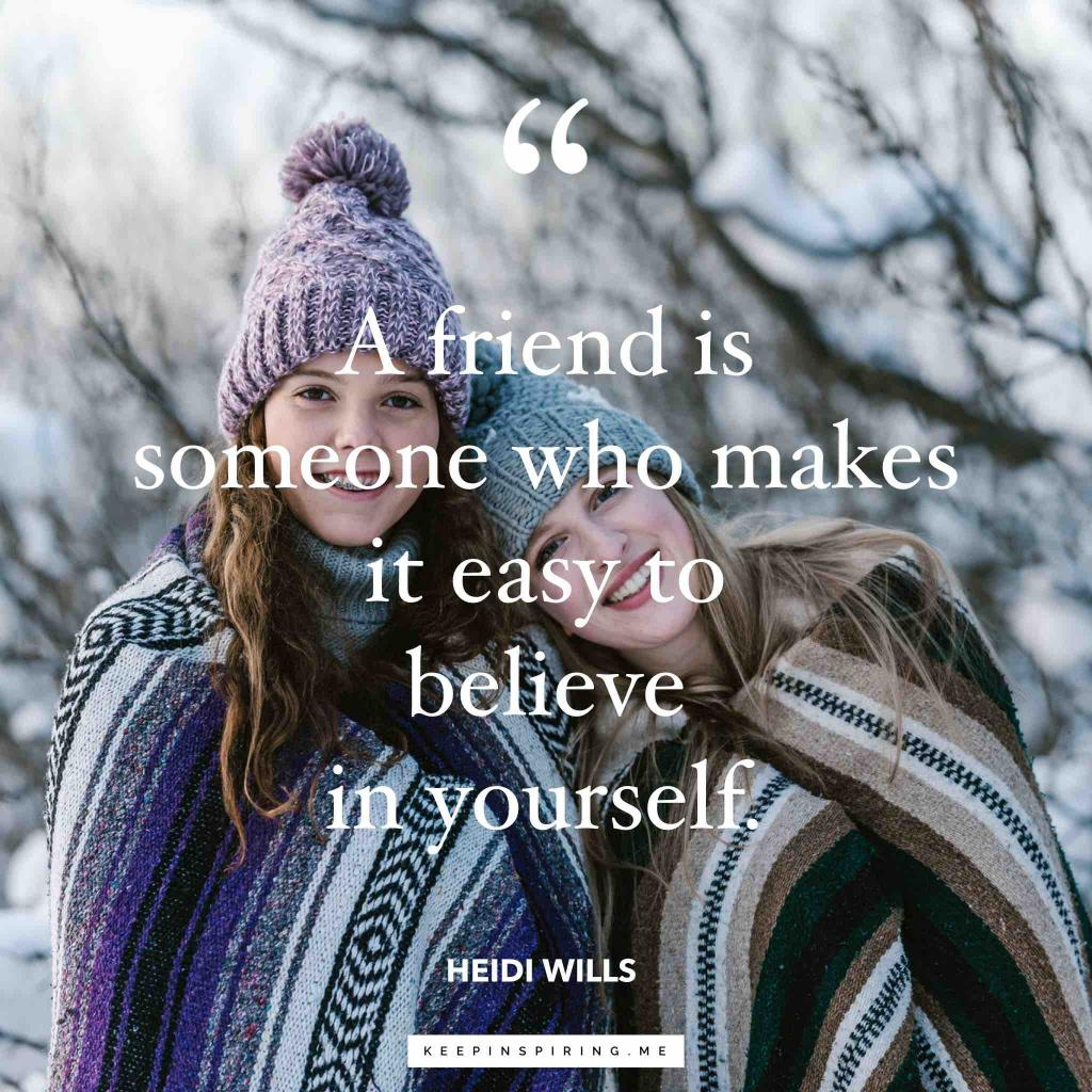 "Heidi Wills friend quote ""A friend is someone who makes it easy to believe in yourself"""