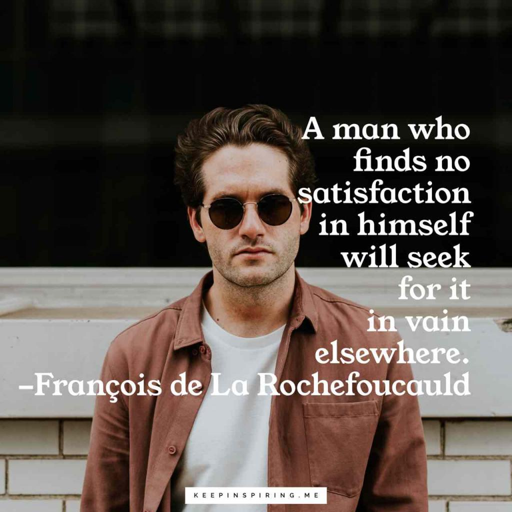"Rochefoucauld quote ""A man who finds no satisfaction in himself will seek for it in vain elsewhere"""
