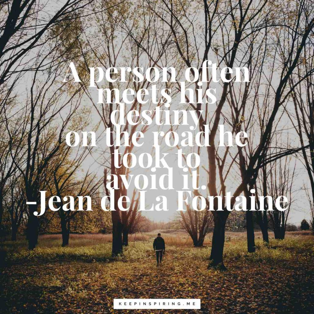 "Jean de La Fonntaine quote ""A person often meets his destiny on the road he took to avoid it"""