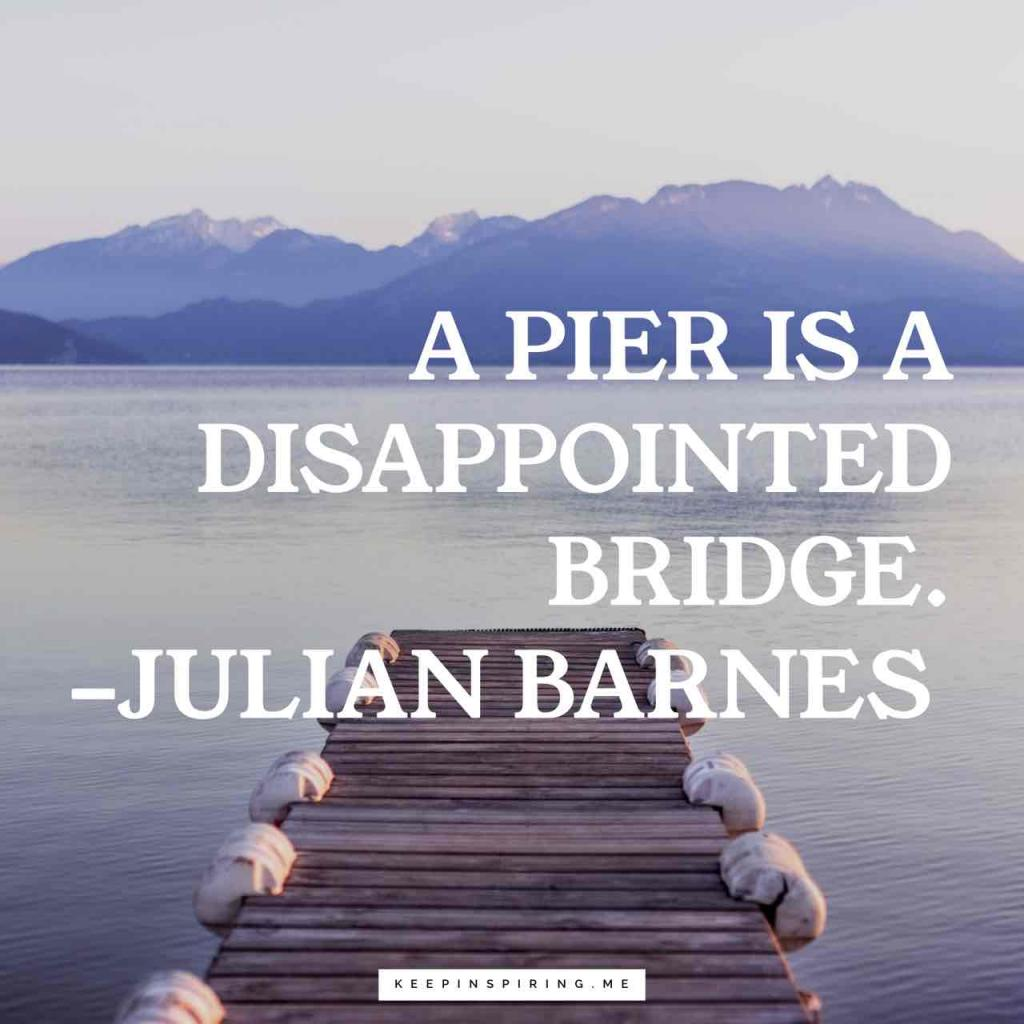 "Julian Barnes disappointment quote ""A pier is a disappointed bridge"""