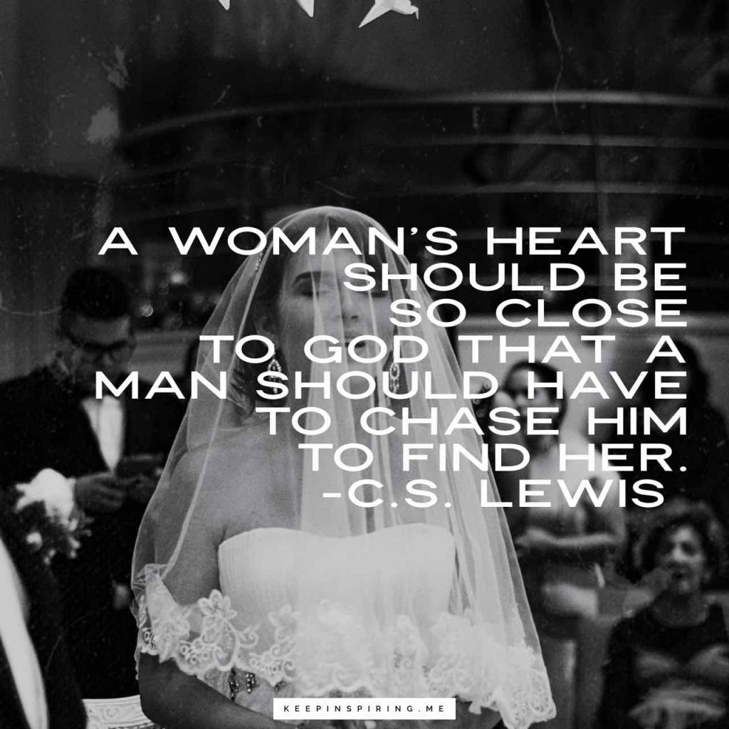 """A woman's heart should be so close to God that a man should have to chase Him to find her"""