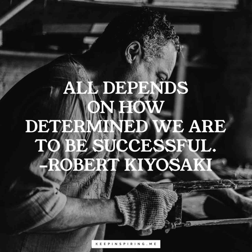 "Robert Kiyosaki quote ""All depends on how determined we are to be successful"""
