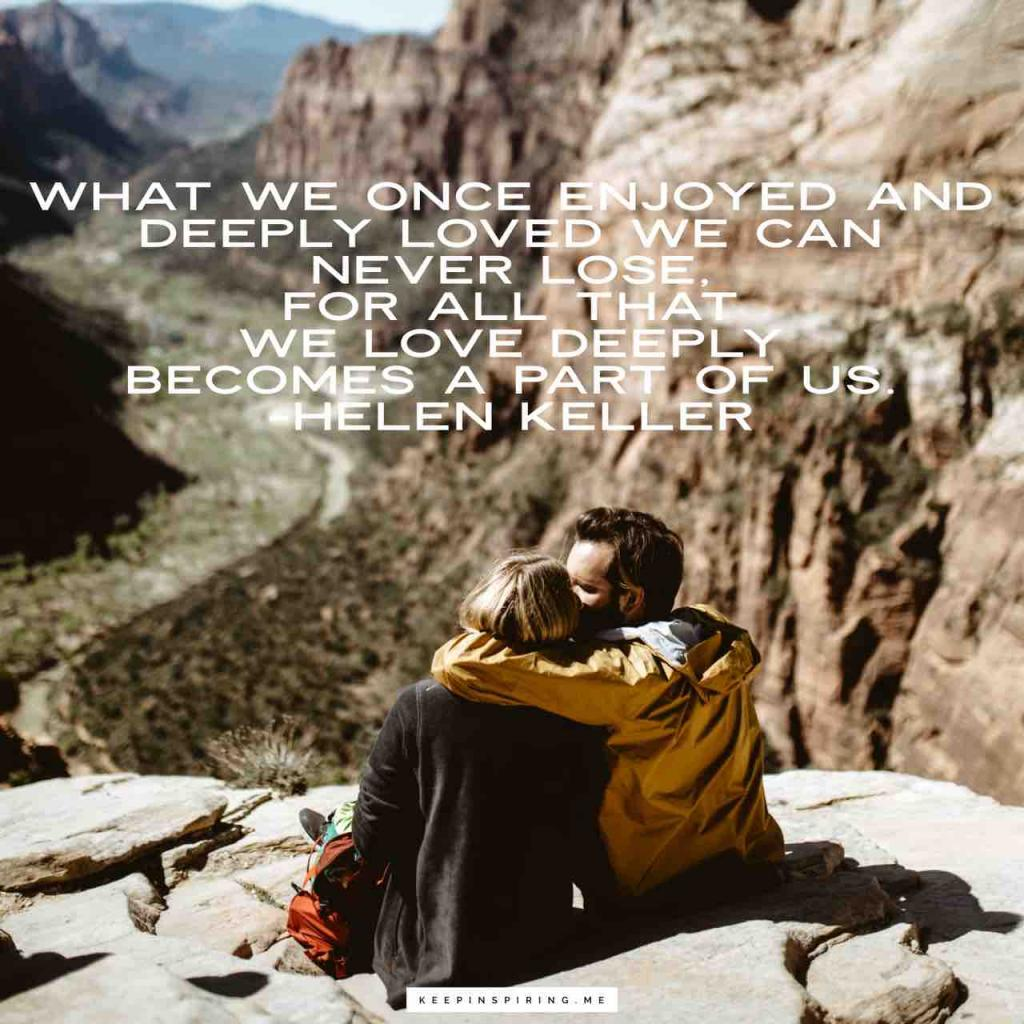 """What we once enjoyed and deeply loved we can never lose, For all that we love deeply becomes a part of us"""