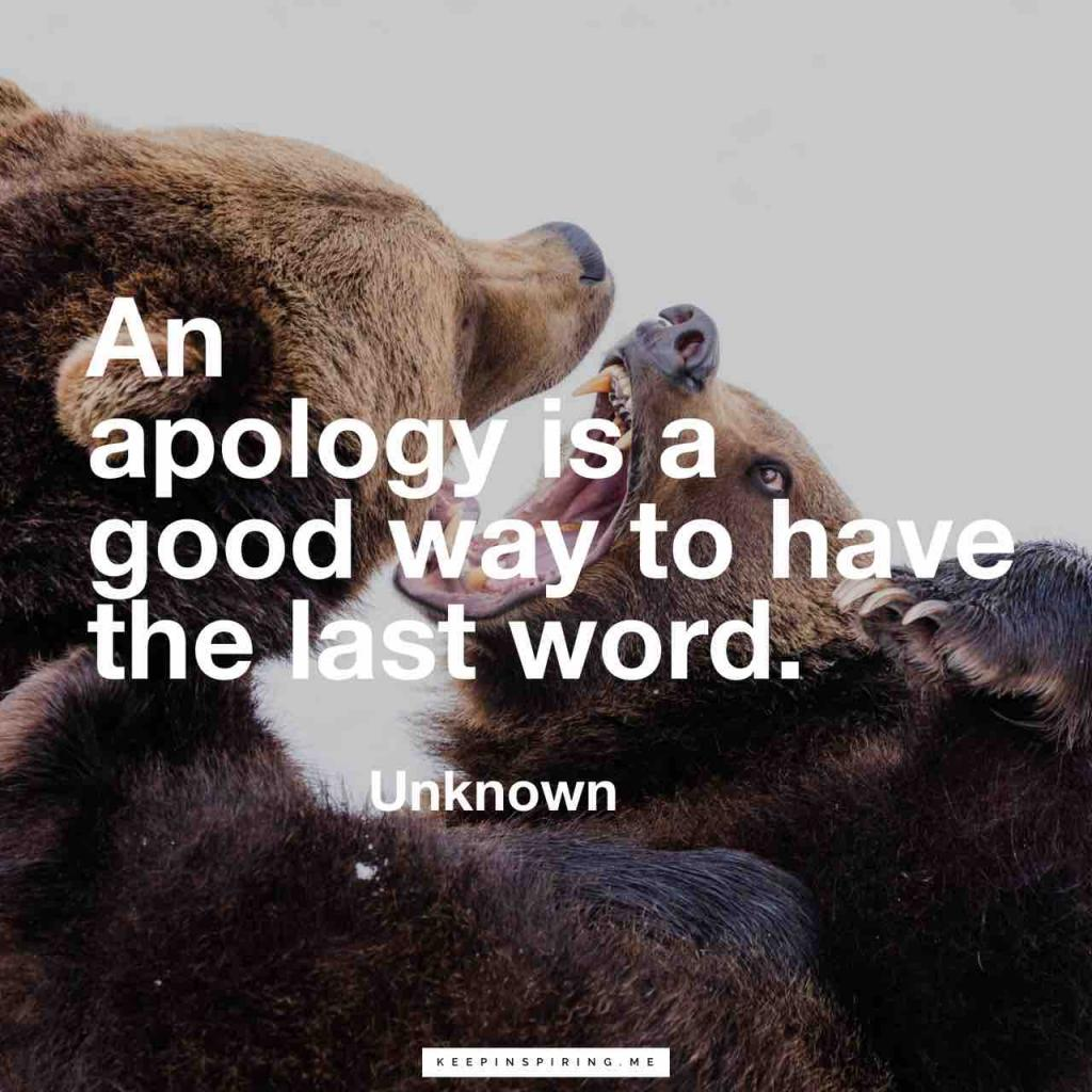 "Unknown quote ""An apology is a good way to have the last word"""