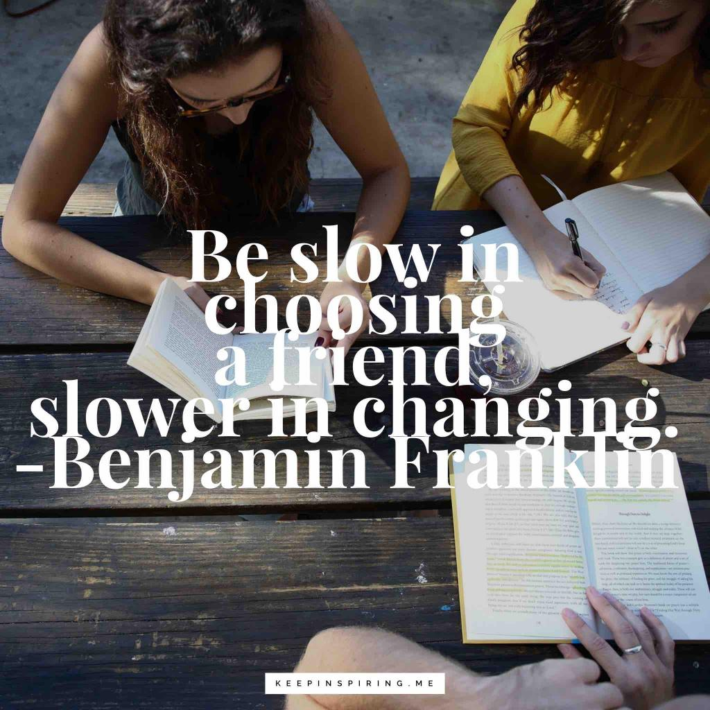 "Benjamin Franklin friend quote ""Be slow in choosing a friend, slower in changing"""