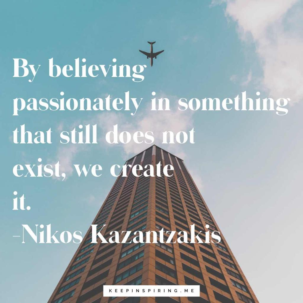"""By believing passionately in something that still does not exist, we create it"""
