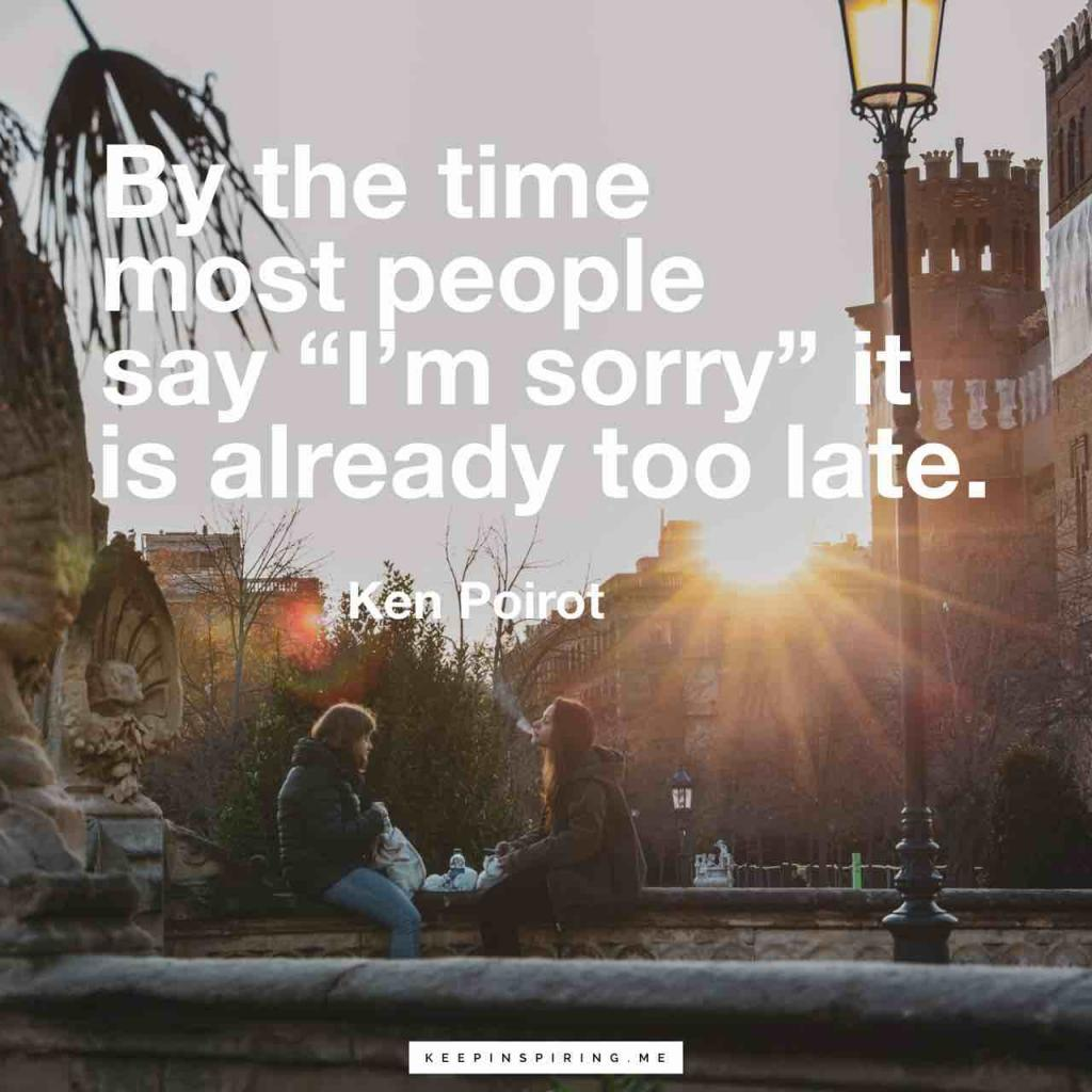 "Ken Poirot quote ""By the time most people say 'I'm sorry' it is already too late"""
