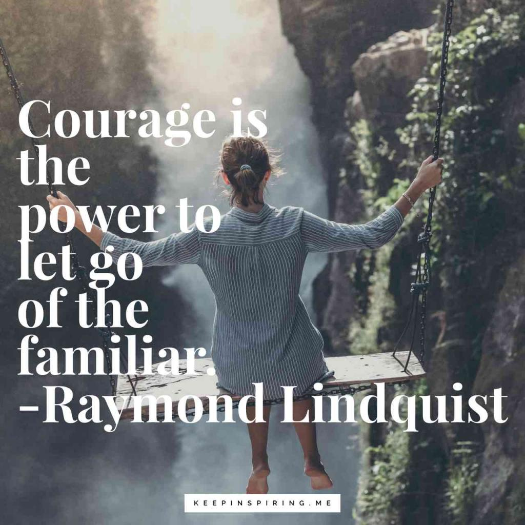 """Raymond Lindquist change quote """"Courage is the power to let go of the familiar"""""""