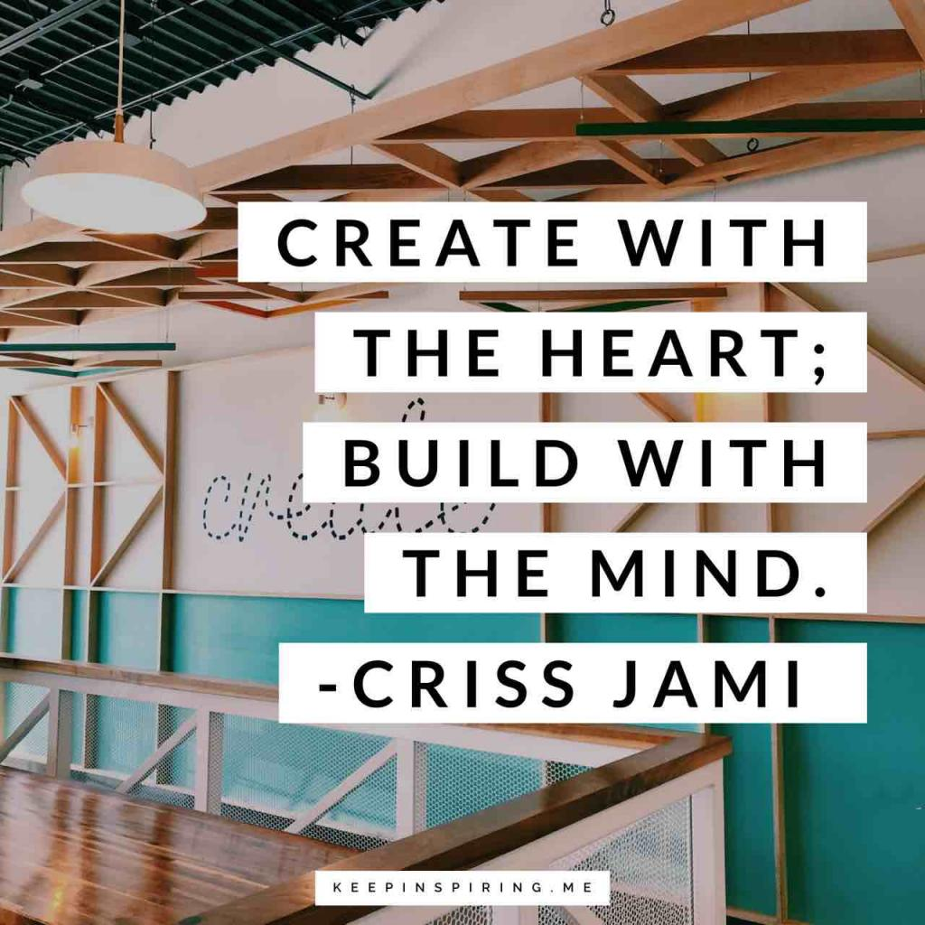 "Criss Jami creativity quote ""Create with the heart; build with the mind"""