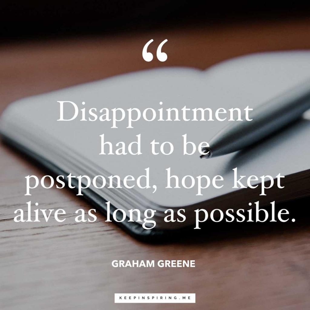 "Graham Greene quote ""Disappointment had to be postponed, hope kept alive as long as possible"""
