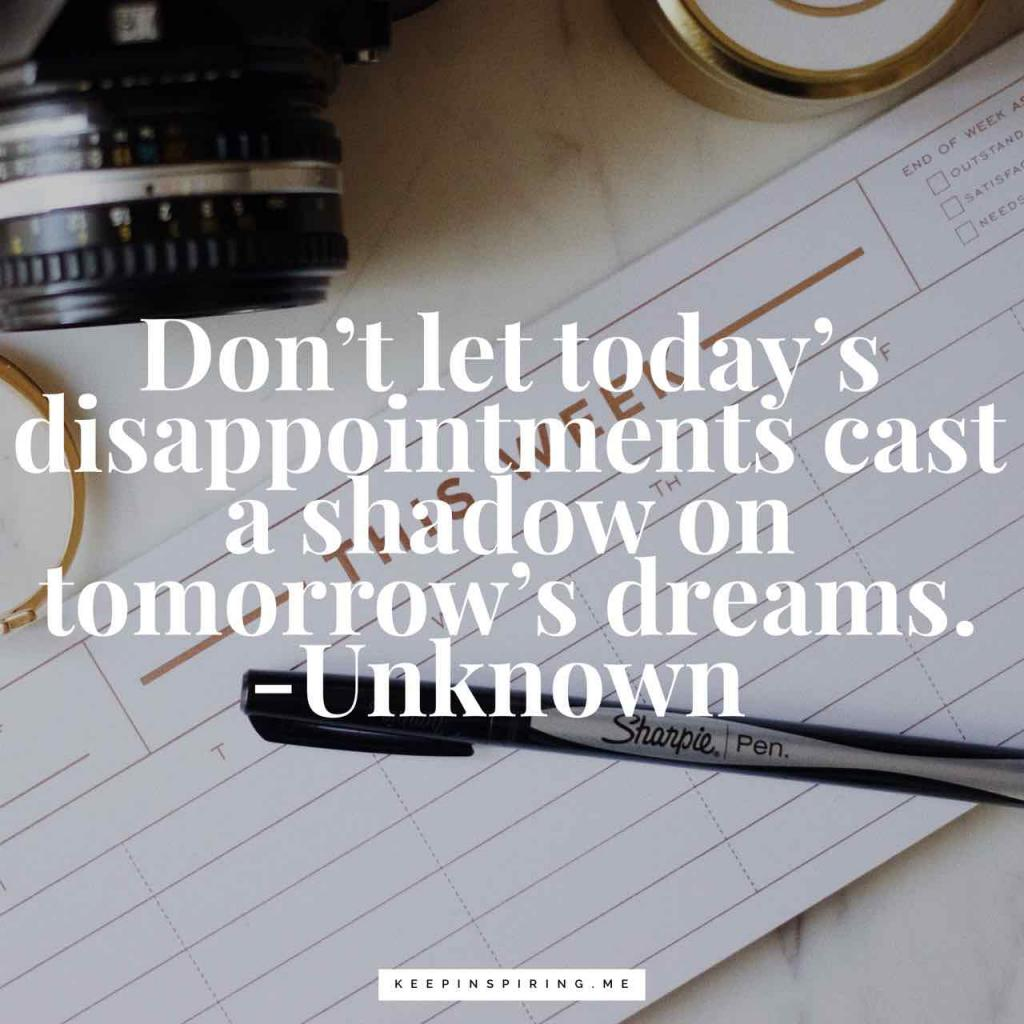 """Don't let today's disappointments cast a shadow on tomorrow's dreams"""