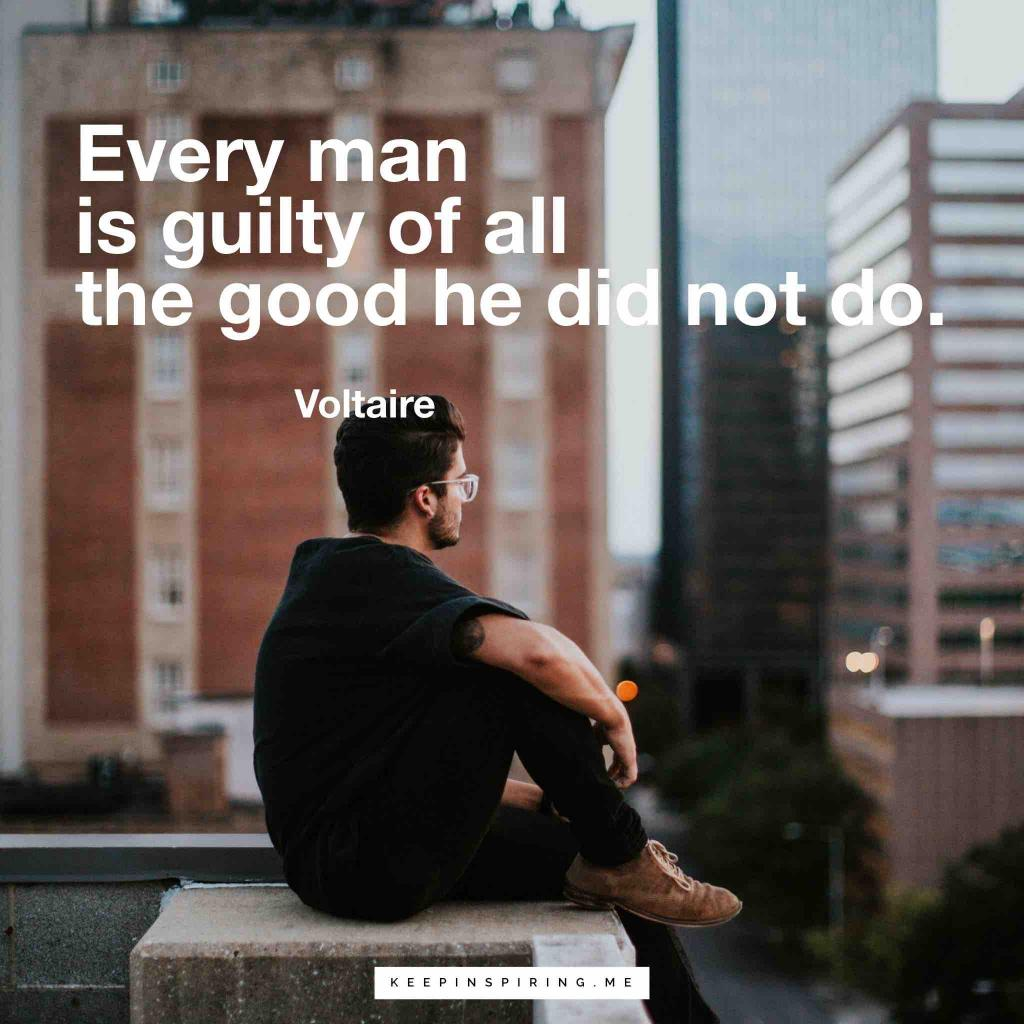 """Voltaire quote """"Every man is guilty of all the good he did not do"""""""
