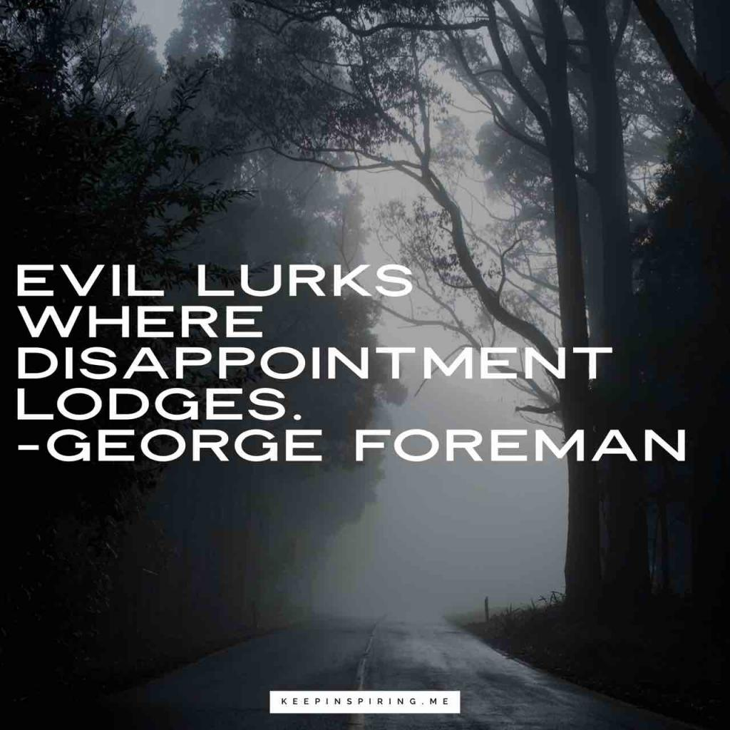 "George Foreman disappointment quote ""Evil lurks where disappointment lodges"""