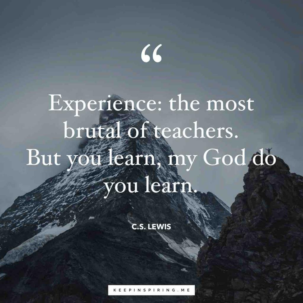 """Experience: that most brutal of teachers. But you learn, my God do you learn"""